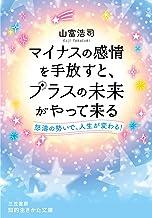 表紙: マイナスの感情を手放すと、プラスの未来がやって来る―――怒濤の勢いで、人生が変わる! (知的生きかた文庫) | 山富 浩司