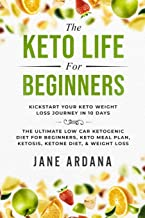 Keto Diet For Beginners: The Keto Life - Kick Start Your Keto Weight Loss Journey In 10 Days: The Ultimate Low Carb Ketoge...