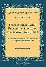 Federal Information Processing Standards Publication, 1984 June 6: Guideline for Software Documentation Management; Fips Pub 105 (Classic Reprint)