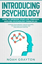 Introducing Psychology: How To Improve Your Life Through Applied Psychology Principles; Change Your Mindset, Create Success, Initiate Positive Change and End Procrastination