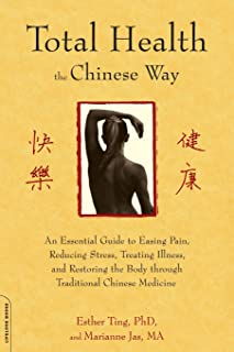 Total Health the Chinese Way: An Essential Guide to Easing Pain, Reducing Stress, Treating Illness, and Restoring the Body...