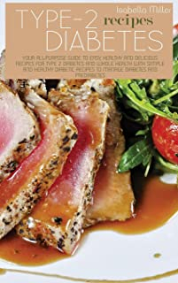 Type 2 Diabetes Recipes: Your All-Purpose Guide To Easy, Healthy And Delicious Recipes For Type 2 Diabetes And Whole Healt...