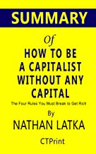 Summary of How to Be a Capitalist Without Any Capital by Nathan Latka | The Four Rules You Must Break to Get Rich