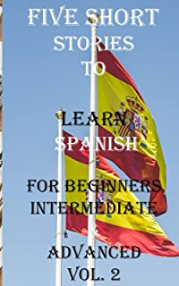Five Short Stories To Learn Spanish For Beginners, Intermediate, & Advanced Vol. 2: Immerse yourself into a world of five ...