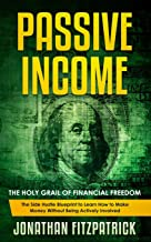 Passive Income: The Holy Grail of Financial Freedom: The Side Hustle Blueprint to Learn How to Make Money Without Being Actively Involved
