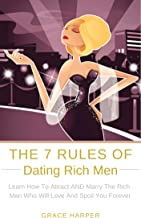 The 7 Rules of Dating Rich Men: Learn How to Attract AND Marry The Rich Man Who Will Love And Spoil You Forever