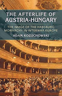 Afterlife of Austria-Hungary, The: The Image of the Habsburg Monarchy in Interwar Europe