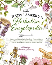 The Native American Herbalism Encyclopedia • A Complete Medical Herbs Handbook: Discover How to Find and Grow Forgotten Herbs and The Secrets of Native American Herbal Remedies to Heal Common Ailments PDF