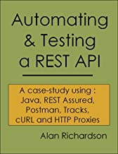 Automating and Testing a REST API: A Case Study in API testing using: Java, REST Assured, Postman, Tracks, cURL and HTTP P...