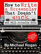 How to Write a Screenplay That Doesn't Suck and Will Actually Sell: Your Ultimate, No-Nonsense Screenwriting 101 for Writing a Screenplay (Book 1 of the ... Writing Made Stupidly Easy