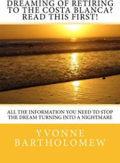 Dreaming of Retiring to the Costa Blanca? Read This First!: All the Information You Need to Stop the Dream Turning Into a ...