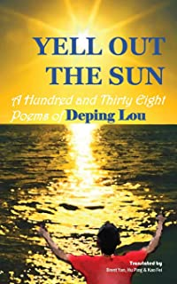 Yell out the Sun: A Hundred and Thirty Eight Poems of Deping Lou