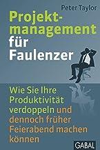 Projektmanagement für Faulenzer: Wie Sie Ihre Produktivität verdoppeln und dennoch früher Feierabend machen können (Dein B...