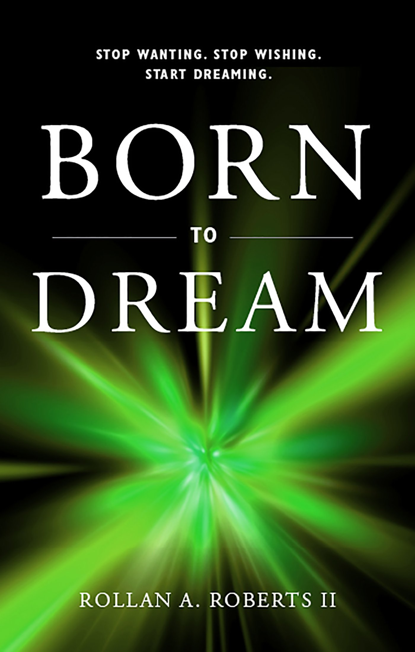 Born To Dream: Stop Wanting. Stop Wishing.  Start Dreaming.