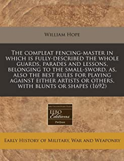 The compleat fencing-master in which is fully-described the whole guards, parades and lessons, belonging to the small-sword, as, also the best rules ... or others, with blunts or shapes (1692)