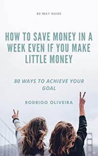 HOW TO SAVE MONEY IN A WEEK EVEN IF YOU MAKE LITTLE MONEY: 80 WAYS TO ACHIEVE YOUR GOAL
