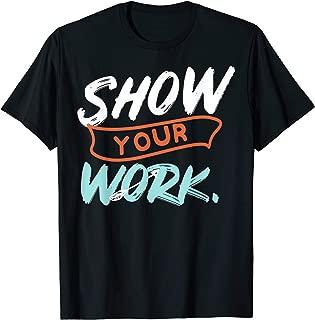 Show Your Work Funny Math Teacher Gift Design Idea T-Shirt
