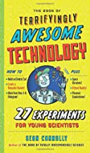 The Book of Terrifyingly Awesome Technology: 27 Experiments for Young Scientists (Irresponsible Science)