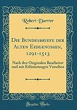 Die Bundesbriefe der Alten Eidgenossen, 1291-1513: Nach den Originalen Bearbeitet und mit Erläuterungen Versehen (Classic Reprint) (German Edition)
