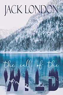 The Call Of The Wild: The Classic Northern Adventure Novel