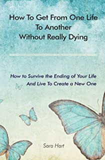 How to Get from One Life to Another Without Really Dying: How to Survive the Ending of Your Life And Live To Create a New One