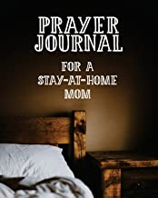 Prayer Journal For a Stay-at-Home Mom: 3 Month Prayer Notebook to Write in For Stay at Home Mothers – Talk to God About Doing the Household and Being ... Praise and Worship Notebook (Prayer Journals)
