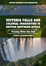 Victoria Falls and Colonial Imagination in British Southern Africa: Turning Water into Gold (African Histories and Moderni...