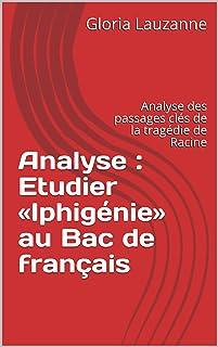 Analyse : Etudier «Iphigénie» au Bac de français: Analyse des passages clés de la tragédie de Racine (French Edition)
