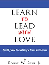 Learn to Lead with Love: A field guide to building a team with heart