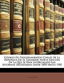 C digo De Procedimientos Civiles De La Rep blica De El Salvador: Nueva Edici n En La Que Se Han Intercalado Las Reformas Decretadas Desde 1890 Hasta 1903