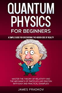 Quantum Physics for Beginners: A Simple Guide for Discovering the Hidden Side of Reality. Master the Theory of Relativity ...