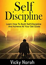 SELF-DISCIPLINE: Learn How To Build Self-Discipline  And Achieve All Your Set Goals (Time Management, Willpower, Mental Toughness, Habits, Focus, Self-Control, Positive Mindset)