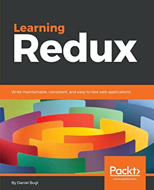Learning Redux: Write maintainable, consistent, and easy-to-test web applications