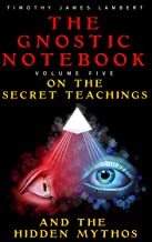 The Gnostic Notebook: Volume Five: On the Secret Teachings and the Hidden Mythos