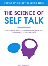 The Science of Self Talk: How to Increase Your Emotional Intelligence and Stop Getting in Your Own Way (Master Your Self D...
