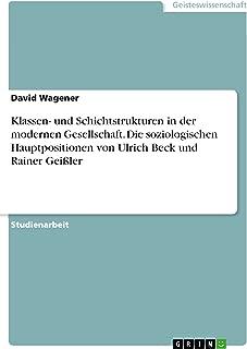 Klassen- und Schichtstrukturen in der modernen Gesellschaft. Die soziologischen Hauptpositionen von Ulrich Beck und Rainer Geißler (German Edition)