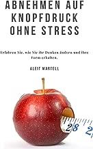 Abnehmen auf Knopfdruck ohne Stress: Erfahren Sie, wie Sie ihr Denken ändern und ihre Form erhalten. (German Edition)