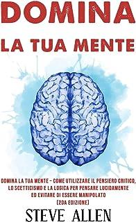Domina la tua mente – Come utilizzare il pensiero critico, lo scetticismo e la logica per pensare lucidamente ed evitare d...