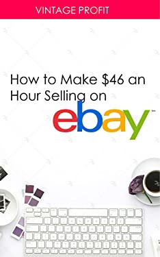 How to Make $46 an Hour Selling on eBay: Money Making Secrets of a Top Rated eBay Seller Revealed