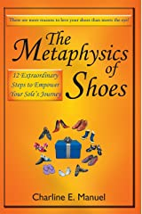 The Metaphysics of Shoes: 12 Extraordinary Steps to Empower Your Sole's Journey Kindle Edition