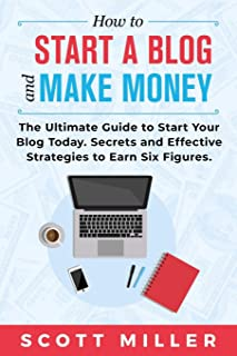 HOW TO START A BLOG AND MAKE MONEY: The Ultimate Guide to Start Your Blog Today - Secrets and Effective Strategies to Earn Six Figures.