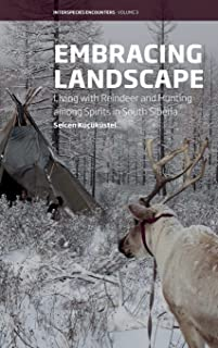 Embracing Landscape: Living with Reindeer and Hunting among Spirits in South Siberia