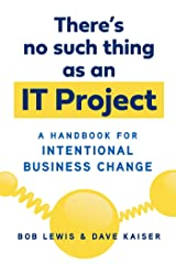 There's No Such Thing as an IT Project: A Handbook for Intentional Business Change Kindle Edition