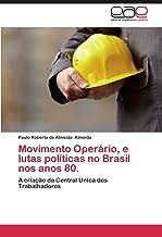 Movimento Operário, e lutas políticas no Brasil nos anos 80.: A criação da Central Unica dos Trabalhadores (Portuguese Edition)