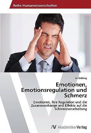 Emotionen, Emotionsregulation und Schmerz: Emotionen, ihre Regulation und die Zusammenhaenge und Effekte auf die Schmerzverarbeitung