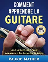 Comment Apprendre La Guitare: L'Ultime Methode Pour Apprendre Soi-Meme La Guitare (French Edition)