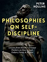 Philosophies on Self-Discipline: Lessons from History's Greatest Thinkers on How to Start, Endure, Finish, & Achieve (Live...
