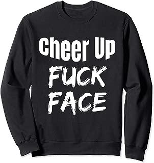 Cheer Up Fuck Face Funny Adult Humor Sarcastic Sarcasm Shirt Sweatshirt