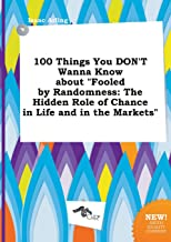 100 Things You Don't Wanna Know about Fooled by Randomness: The Hidden Role of Chance in Life and in the Markets