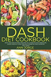 DASH Diet Cookbook: Easy and Delectable Recipes to Lower Blood Pressure, Speed Weight Loss, Prevent Diabetes and Improve Wellness - DASH Eating Plan